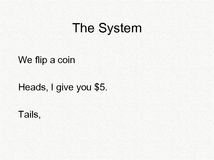 The System We flip a coin Heads, I give you $5. Tails,