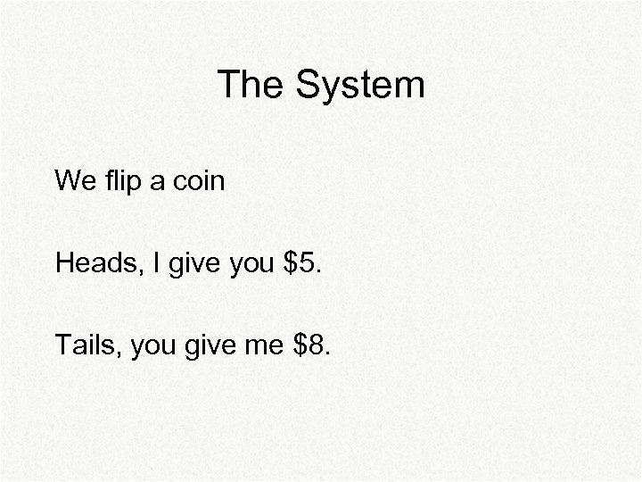 The System We flip a coin Heads, I give you $5. Tails, you give