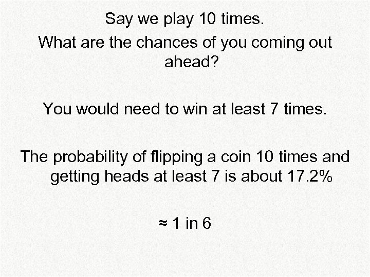 Say we play 10 times. What are the chances of you coming out ahead?