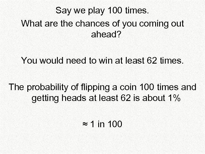 Say we play 100 times. What are the chances of you coming out ahead?