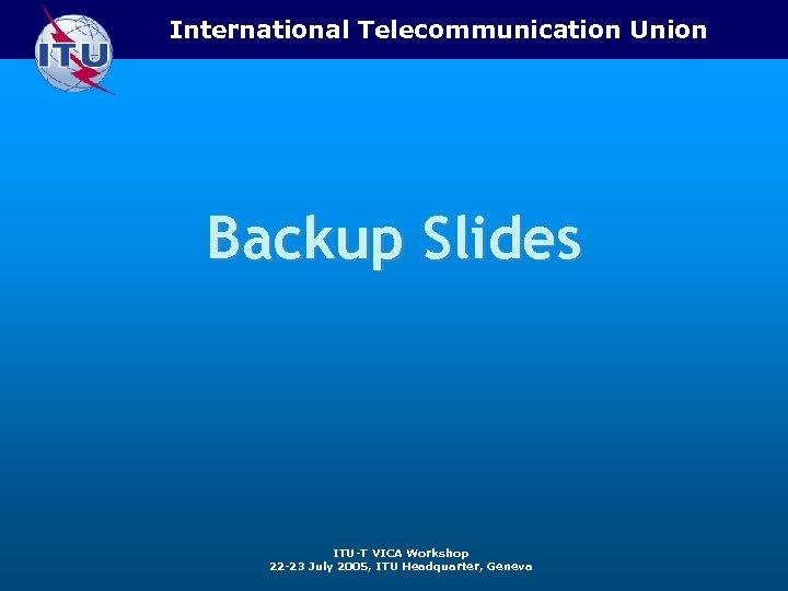 International Telecommunication Union Backup Slides ITU-T VICA Workshop 22 -23 July 2005, ITU Headquarter,