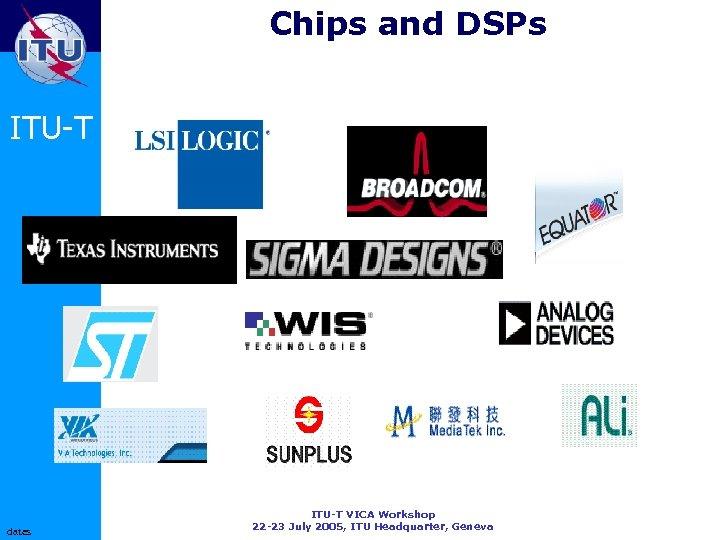 Chips and DSPs ITU-T dates ITU-T VICA Workshop 22 -23 July 2005, ITU Headquarter,