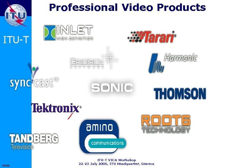 Professional Video Products ITU-T dates ITU-T VICA Workshop 22 -23 July 2005, ITU Headquarter,