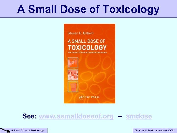 A Small Dose of Toxicology See: www. asmalldoseof. org -- smdose A Small Dose