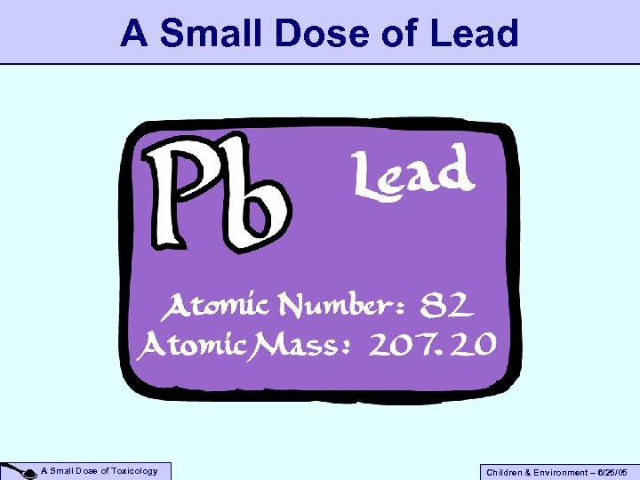 A Small Dose of Lead A Small Dose of Toxicology Children & Environment –