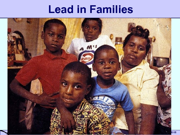 Lead in Families A Small Dose of Toxicology Children & Environment – 6/25/05