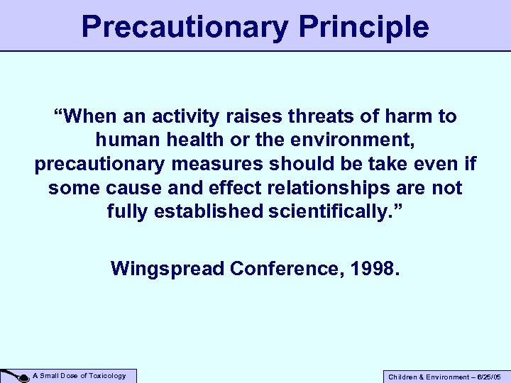 "Precautionary Principle ""When an activity raises threats of harm to human health or the"