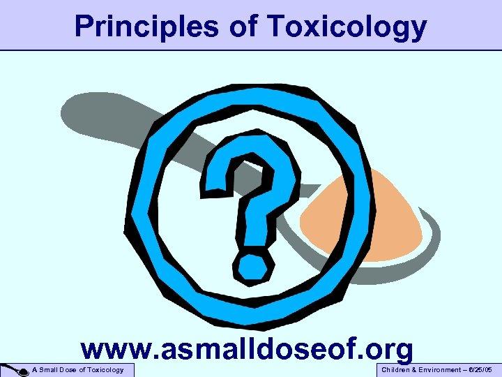 Principles of Toxicology www. asmalldoseof. org A Small Dose of Toxicology Children & Environment