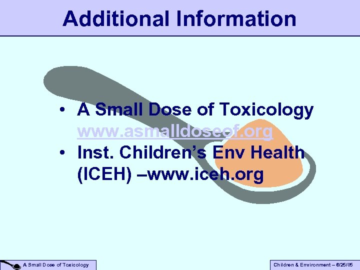 Additional Information • A Small Dose of Toxicology www. asmalldoseof. org • Inst. Children's