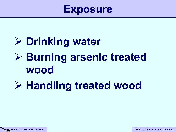 Exposure Ø Drinking water Ø Burning arsenic treated wood Ø Handling treated wood A