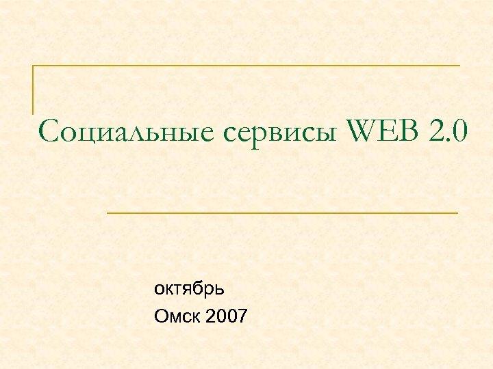 Социальные сервисы WEB 2. 0 октябрь Омск 2007
