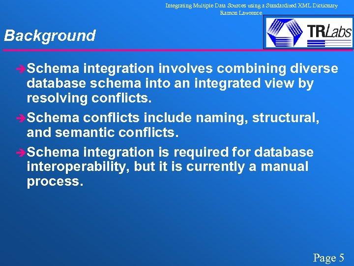 Integrating Multiple Data Sources using a Standardized XML Dictionary Ramon Lawrence Background èSchema integration