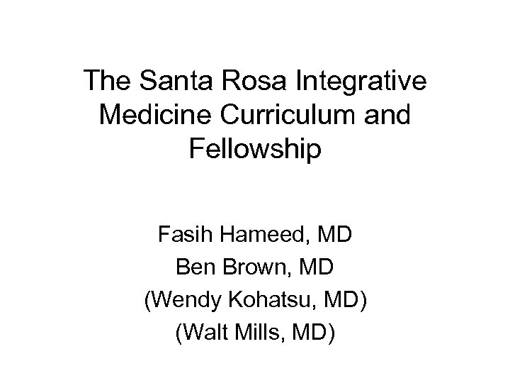 The Santa Rosa Integrative Medicine Curriculum and Fellowship Fasih Hameed, MD Ben Brown, MD