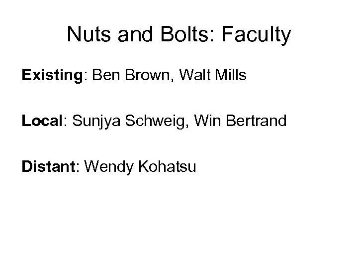 Nuts and Bolts: Faculty Existing: Ben Brown, Walt Mills Local: Sunjya Schweig, Win Bertrand