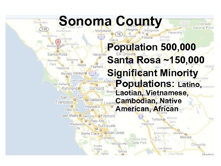 Sonoma County Population 500, 000 Santa Rosa ~150, 000 Significant Minority Populations: Latino, Laotian,