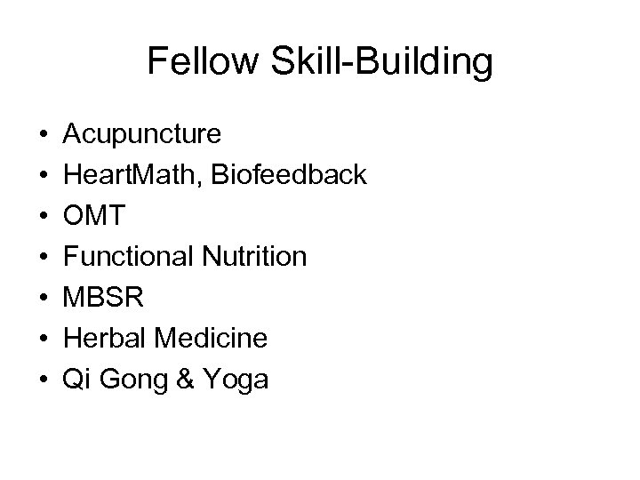 Fellow Skill-Building • • Acupuncture Heart. Math, Biofeedback OMT Functional Nutrition MBSR Herbal Medicine