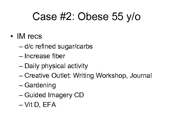 Case #2: Obese 55 y/o • IM recs – d/c refined sugar/carbs – Increase