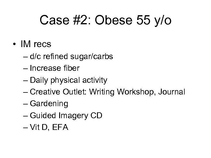 Case #2: Obese 55 y/o • IM recs – d/c refined sugar/carbs – Increase