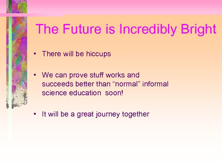 The Future is Incredibly Bright • There will be hiccups • We can prove