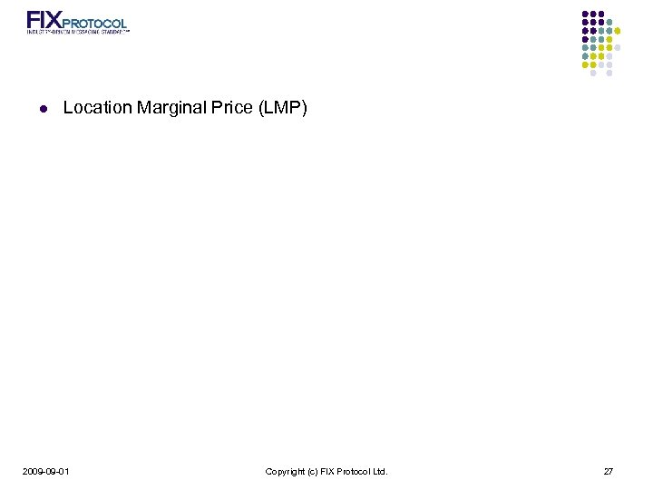 l Location Marginal Price (LMP) 2009 -09 -01 Copyright (c) FIX Protocol Ltd. 27