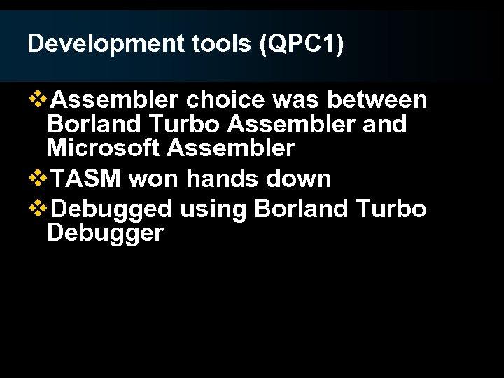 Development tools (QPC 1) v. Assembler choice was between Borland Turbo Assembler and Microsoft