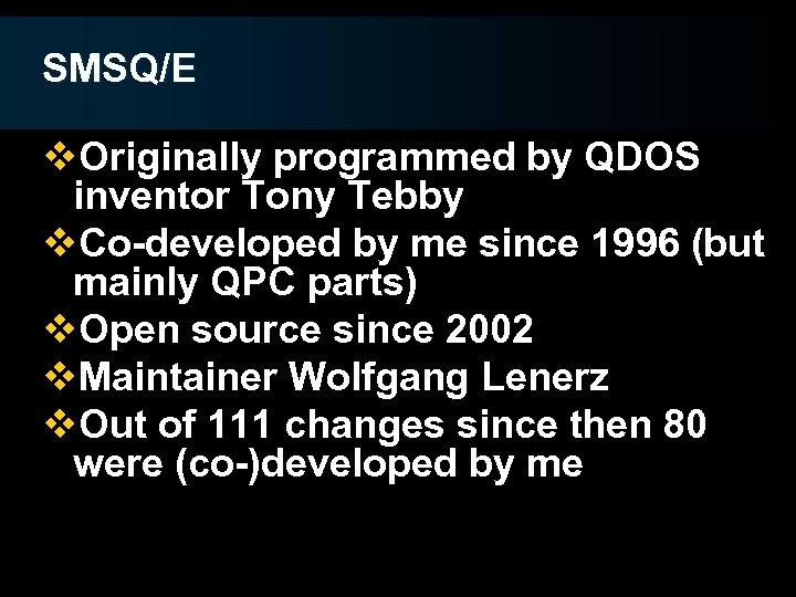 SMSQ/E v. Originally programmed by QDOS inventor Tony Tebby v. Co-developed by me since