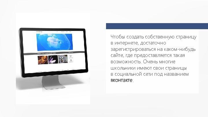 Чтобы создать собственную страницу в интернете, достаточно зарегистрироваться на каком-нибудь сайте, где предоставляется такая