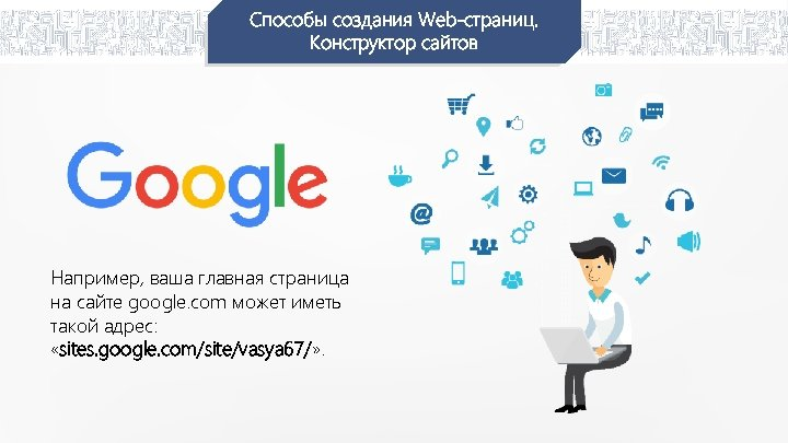 Способы создания Web-страниц. Конструктор сайтов Например, ваша главная страница на сайте google. com может
