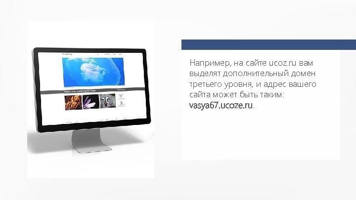 Например, на сайте ucoz. ru вам выделят дополнительный домен третьего уровня, и адрес вашего