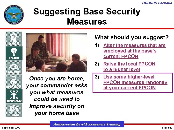 OCONUS Scenario Suggesting Base Security Measures What should you suggest? 1) Alter the measures