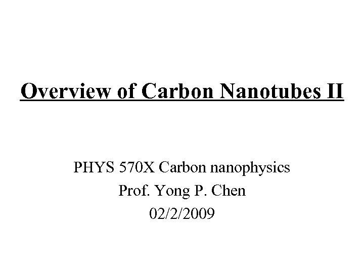 Overview of Carbon Nanotubes II PHYS 570 X Carbon nanophysics Prof. Yong P. Chen