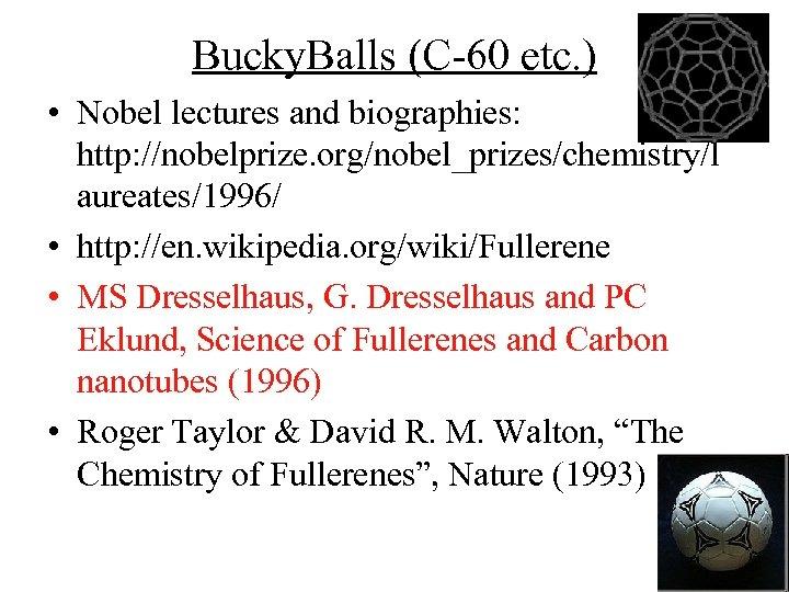 Bucky. Balls (C-60 etc. ) • Nobel lectures and biographies: http: //nobelprize. org/nobel_prizes/chemistry/l aureates/1996/