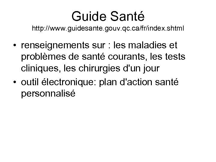 Guide Santé http: //www. guidesante. gouv. qc. ca/fr/index. shtml • renseignements sur : les