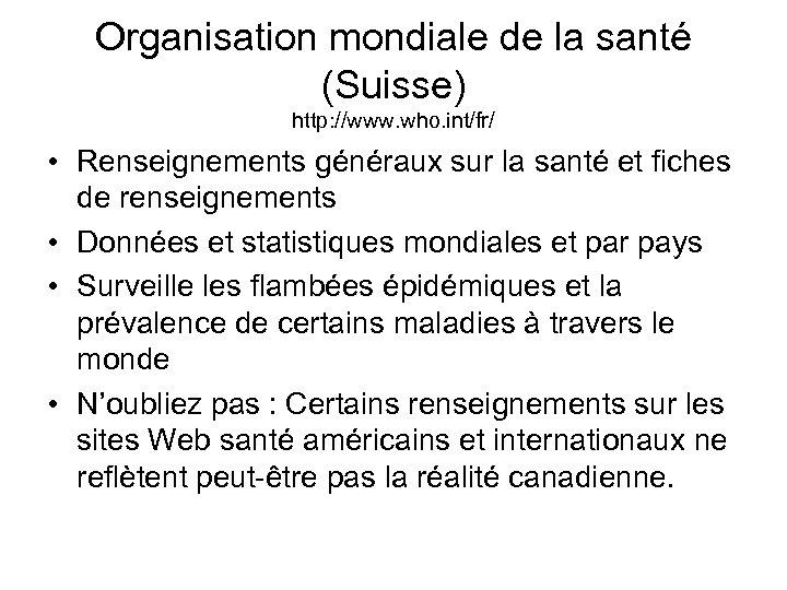 Organisation mondiale de la santé (Suisse) http: //www. who. int/fr/ • Renseignements généraux sur