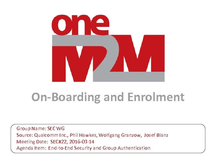 On-Boarding and Enrolment Group Name: SEC WG Source: Qualcomm Inc. , Phil Hawkes, Wolfgang