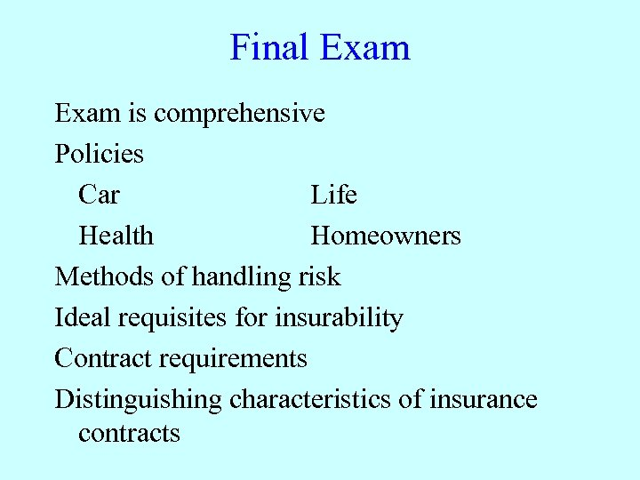 Final Exam is comprehensive Policies Car Life Health Homeowners Methods of handling risk Ideal