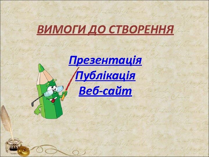 ВИМОГИ ДО СТВОРЕННЯ Презентація Публікація Веб-сайт