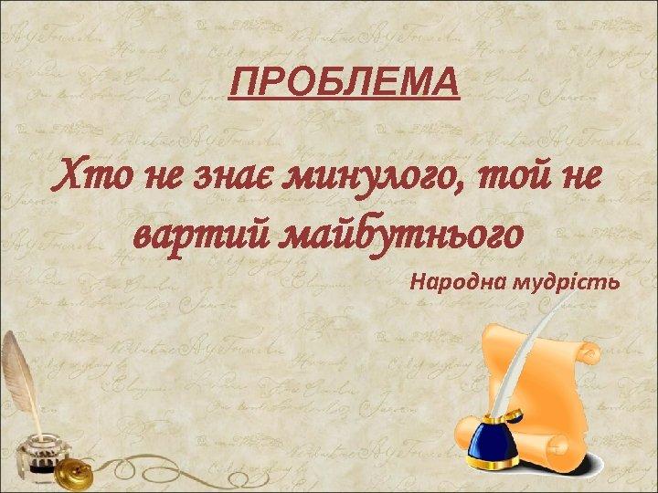 ПРОБЛЕМА Хто не знає минулого, той не вартий майбутнього Народна мудрість