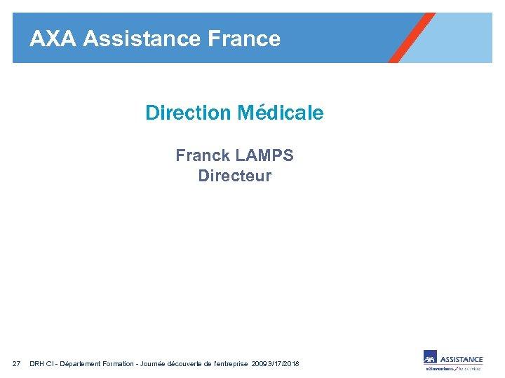 AXA Assistance France Direction Médicale Franck LAMPS Directeur 27 DRH CI - Département Formation