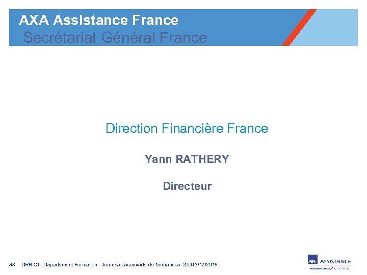 AXA Assistance France Secrétariat Général France Direction Financière France Yann RATHERY Directeur 38 DRH