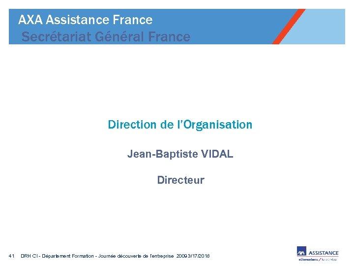 AXA Assistance France Secrétariat Général France Direction de l'Organisation Jean-Baptiste VIDAL Directeur 41 DRH