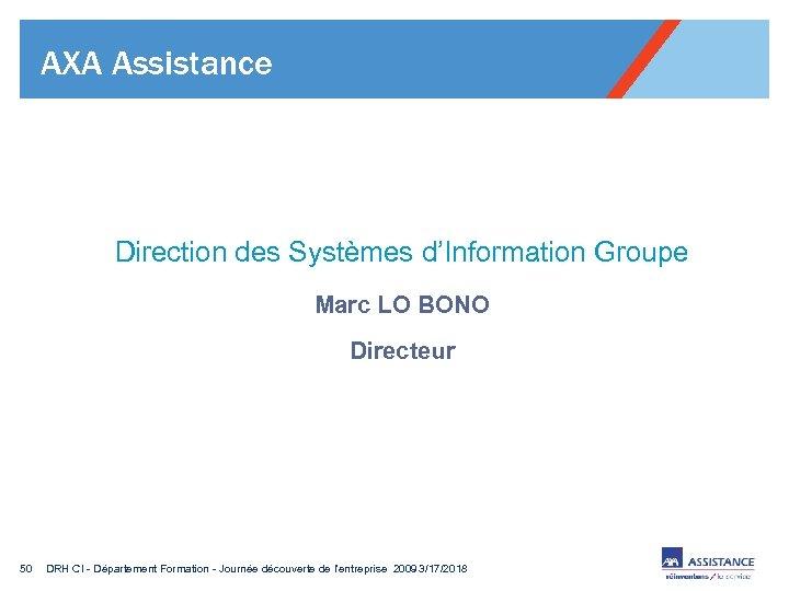 AXA Assistance Direction des Systèmes d'Information Groupe Marc LO BONO Directeur 50 DRH CI