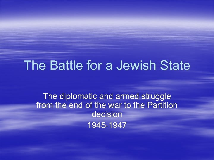 The Battle for a Jewish State The diplomatic and armed struggle from the end