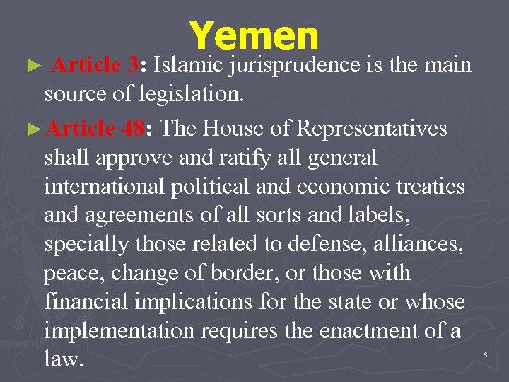 Yemen ► Article 3: Islamic jurisprudence is the main source of legislation. ►Article 48: