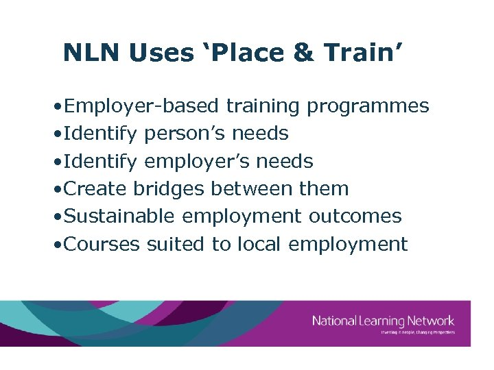 NLN Uses 'Place & Train' • Employer-based training programmes • Identify person's needs •