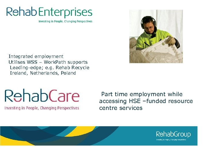 Integrated employment Utilises WSS – Work. Path supports Leading-edge; e. g. Rehab Recycle Ireland,