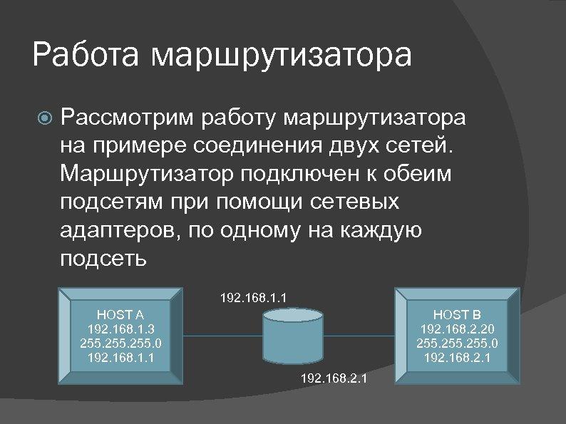 Работа маршрутизатора Рассмотрим работу маршрутизатора на примере соединения двух сетей. Маршрутизатор подключен к обеим