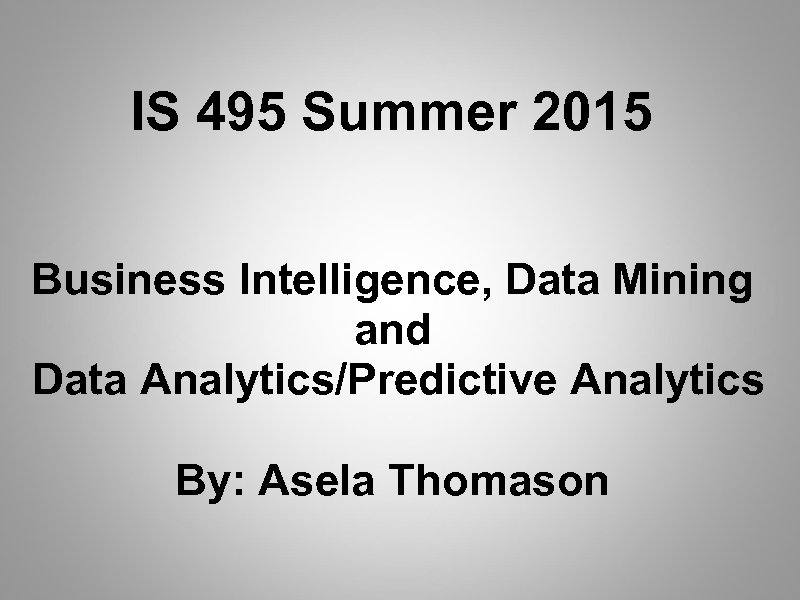 IS 495 Summer 2015 Business Intelligence, Data Mining and Data Analytics/Predictive Analytics By: Asela