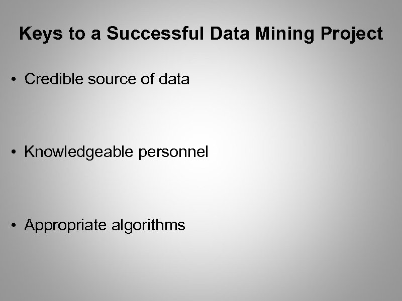 Keys to a Successful Data Mining Project • Credible source of data • Knowledgeable