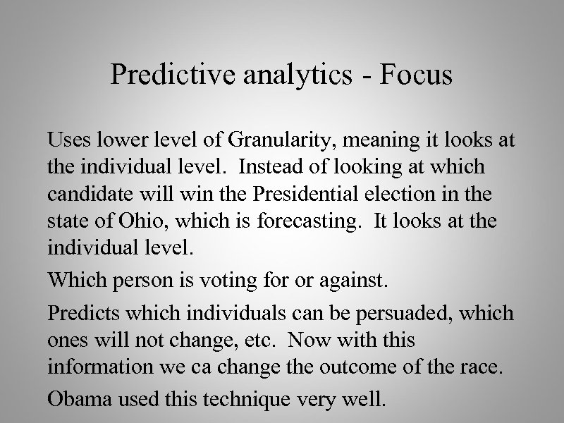Predictive analytics - Focus Uses lower level of Granularity, meaning it looks at the